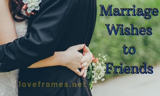 135 Marriage Wishes to Friends along with Congratulations Messages
